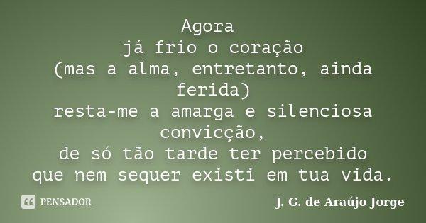 Agora já frio o coração (mas a alma, entretanto,ainda ferida) resta-me a amarga e silenciosa convicção, de só tão tarde ter percebido que nem sequer existi em t... Frase de J. G. de Araújo Jorge.