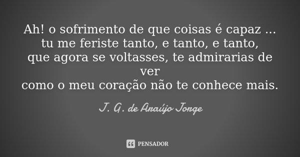 Ah! o sofrimento de que coisas é capaz ... tu me feriste tanto, e tanto, e tanto, que agora se voltasses, te admirarias de ver como o meu coração não te conhece... Frase de J. G. de Araújo Jorge.