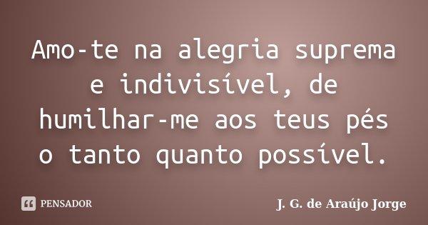 Amo-te na alegria suprema e indivisível, de humilhar-me aos teus pés o tanto quanto possível.... Frase de J. G. de Araújo Jorge.