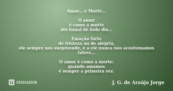 Amor... e Morte... O amor é como a morte ato banal de todo dia... Emoção forte de tristeza ou de alegria, ele sempre nos surpreende, e a ele nunca nos acostumam... Frase de J. G. de Araújo Jorge.