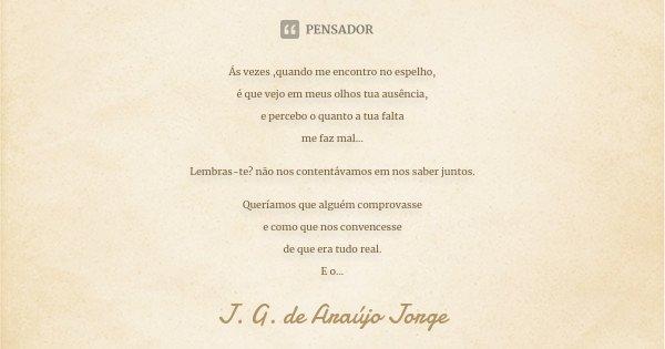 Ás vezes ,quando me encontro no espelho, é que vejo em meus olhos tua ausência, e percebo o quanto a tua falta me faz mal... Lembras-te? não nos contentávamos e... Frase de J.G. de Araujo Jorge.