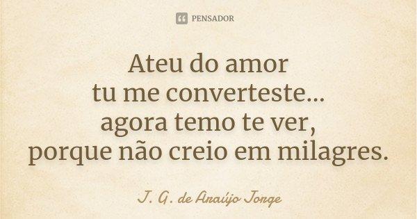 Ateu do amor tu me converteste... agora temo te ver, porque não creio em milagres.... Frase de J.G. de Araujo Jorge.