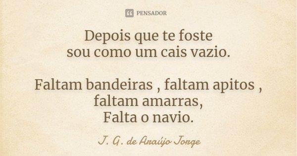 Depois que te foste sou como um cais vazio. Faltam bandeiras , faltam apitos , faltam amarras, Falta o navio.... Frase de J. G. de Araújo Jorge.