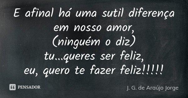 E afinal há uma sutil diferença em nosso amor, (ninguém o diz) tu...queres ser feliz, eu, quero te fazer feliz!!!!!... Frase de J.G. de Araujo Jorge.