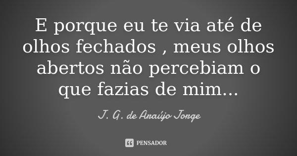 E porque eu te via até de olhos fechados , meus olhos abertos não percebiam o que fazias de mim...... Frase de J. G. de Araújo Jorge.