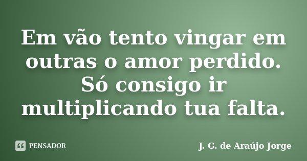 Em vão tento vingar em outras o amor perdido. Só consigo ir multiplicando tua falta.... Frase de J. G. de Araújo Jorge.