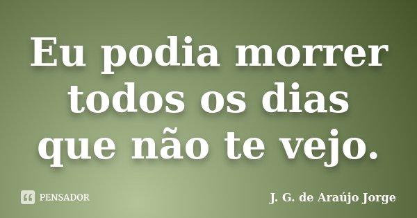 Eu podia morrer todos os dias que não te vejo.... Frase de J. G. de Araújo Jorge.