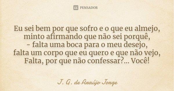 Eu sei bem por que sofro e o que eu almejo, minto afirmando que não sei porquê, - falta uma boca para o meu desejo, falta um corpo que eu quero e que não vejo, ... Frase de J.G. de Araujo Jorge.