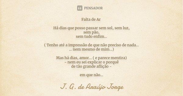Falta de Ar Há dias que posso passar sem sol, sem luz, sem pão, sem tudo enfim... ( Tenho até a impressão de que não preciso de nada... ... nem mesmo de mim...)... Frase de J. G. de Araújo Jorge.