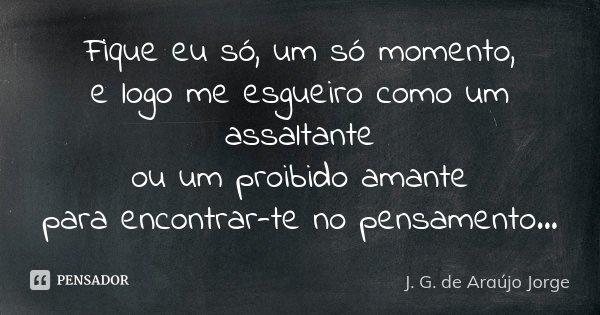 Fique eu só, um só momento, e logo me esgueiro como um assaltante ou um proibido amante para encontrar-te no pensamento...... Frase de J. G. de Araújo Jorge.