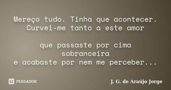 Mereço tudo. Tinha que acontecer. Curvei-me tanto a este amor que passaste por cima sobranceira e acabaste por nem me perceber...... Frase de J. G. de Araújo Jorge.