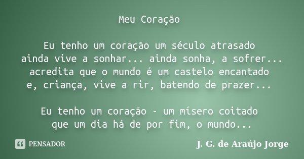 Meu Coração Eu tenho um coração um século atrasado ainda vive a sonhar... ainda sonha, a sofrer... acredita que o mundo é um castelo encantado e, criança, vive ... Frase de J. G. de Araújo Jorge.