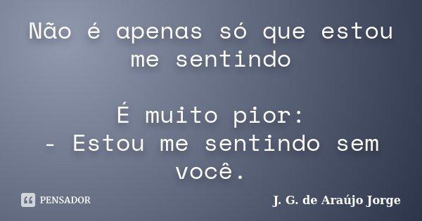 Não é apenas só que estou me sentindo É muito pior: - Estou me sentindo sem você.... Frase de J. G. de Araújo Jorge.