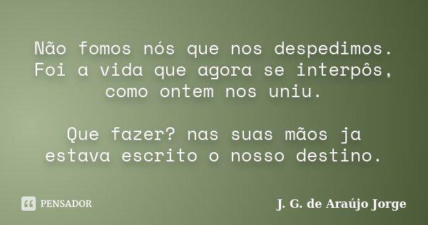 Não fomos nós que nos despedimos. Foi a vida que agora se interpôs, como ontem nos uniu. Que fazer? nas suas mãos ja estava escrito o nosso destino.... Frase de J. G. de Araújo Jorge.