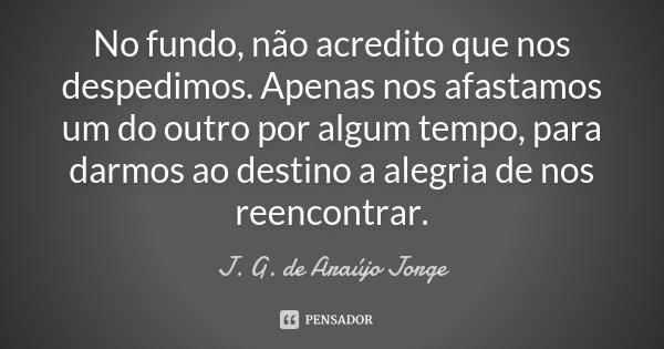 No fundo , não acredito que nos despedimos. Apenas nos afastamos um do outro por algum tempo, para darmos ao destino a alegria de nos reencontrar.... Frase de J. G. de Araújo Jorge.