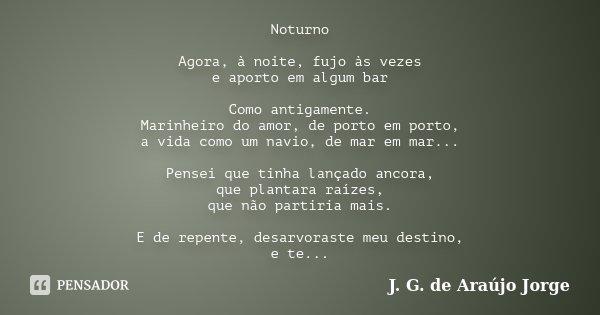 Noturno Agora, à noite, fujo às vezes e aporto em algum bar Como antigamente. Marinheiro do amor, de porto em porto, a vida como um navio, de mar em mar... Pens... Frase de J. G. de Araújo Jorge.