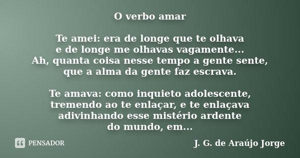 O verbo amar Te amei: era de longe que te olhava e de longe me olhavas vagamente... Ah, quanta coisa nesse tempo a gente sente, que a alma da gente faz escrava.... Frase de J. G. de Araújo Jorge.