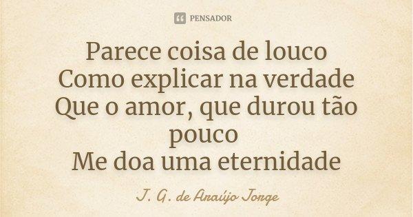 Parece coisa de louco Como explicar na verdade Que o amor, que durou tão pouco Me doa uma eternidade... Frase de J. G. de Araujo Jorge.