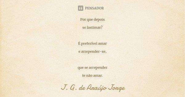 Por que depois se lastimar? É preferível amar e arrepender-se, que se arrepender te não amar.... Frase de J.G. de Araujo Jorge.