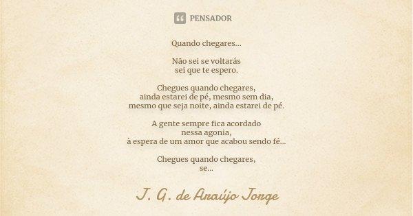 Quando chegares... Não sei se voltarás sei que te espero. Chegues quando chegares, ainda estarei de pé, mesmo sem dia, mesmo que seja noite, ainda estarei de pé... Frase de J. G. de Araújo Jorge.