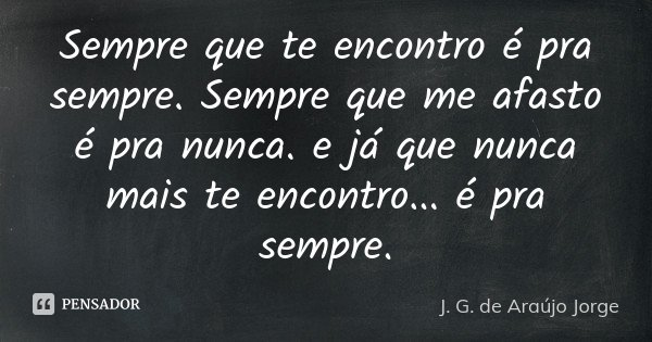 Sempre que te encontro é pra sempre. Sempre que me afasto é pra nunca. e já que nunca mais te encontro ... é pra sempre.... Frase de J. G. de Araújo Jorge.