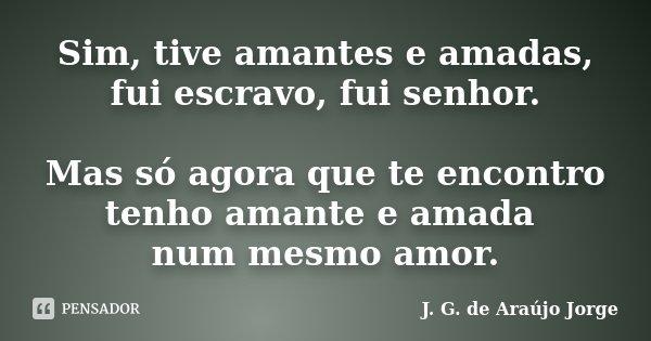 Sim, tive amantes e amadas, fui escravo, fui senhor. Mas só agora que te encontro tenho amante e amada num mesmo amor.... Frase de J. G. de Araujo Jorge.