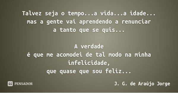 Talvez seja o tempo...a vida...a idade... mas a gente vai aprendendo a renunciar a tanto que se quis... A verdade é que me acomodei de tal modo na minha infelic... Frase de J. G. de Araújo Jorge.
