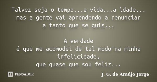 Talvez seja o tempo...a vida...a idade... mas a gente vai aprendendo a renunciar a tanto que se quis... A verdade é que me acomodei de tal modo na minha infelic... Frase de J.G. de Araujo Jorge.