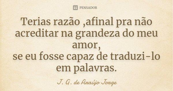 Terias razão ,afinal pra não acreditar na grandeza do meu amor, se eu fosse capaz de traduzi-lo em palavras.... Frase de J.G. de Araujo Jorge.