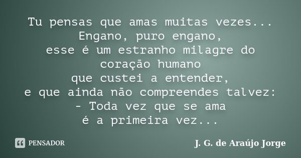 Tu pensas que amas muitas vezes... Engano, puro engano, esse é um estranho milagre do coração humano que custei a entender, e que ainda não compreendes talvez: ... Frase de J. G. de Araujo Jorge.
