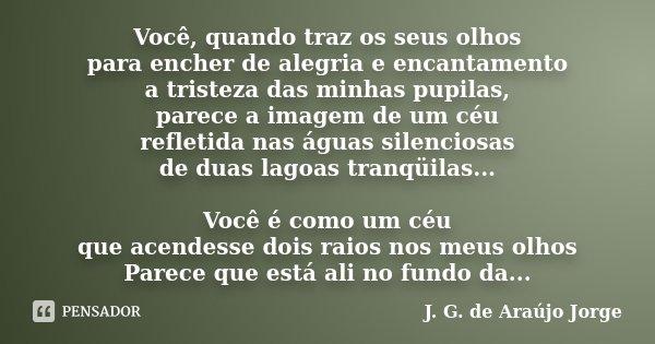 Você, quando traz os seus olhos para encher de alegria e encantamento a tristeza das minhas pupilas, parece a imagem de um céu refletida nas águas silenciosas d... Frase de J. G. de Araújo Jorge.