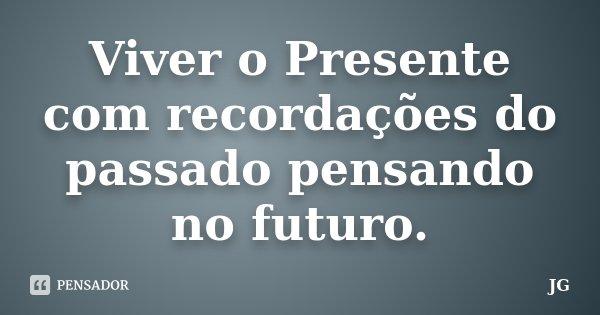 Viver o Presente com recordações do passado pensando no futuro.... Frase de JG.