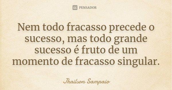 Nem todo fracasso precede o sucesso, mas todo grande sucesso é fruto de um momento de fracasso singular.... Frase de Jhailson Sampaio.