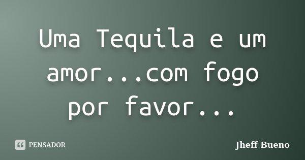 Uma Tequila e um amor...com fogo por favor...... Frase de Jheff Bueno.