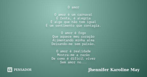 O amor O amor é um carnaval É festa, é alegria É algo que não tem igual É um sentimento que contagia. O amor é fogo Que aquece meu coração Alimentando minha alm... Frase de Jhennifer Karoline May.
