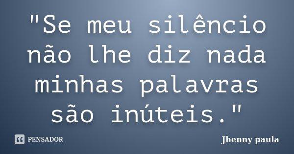 """""""Se meu silêncio não lhe diz nada minhas palavras são inúteis.""""... Frase de Jhenny paula."""