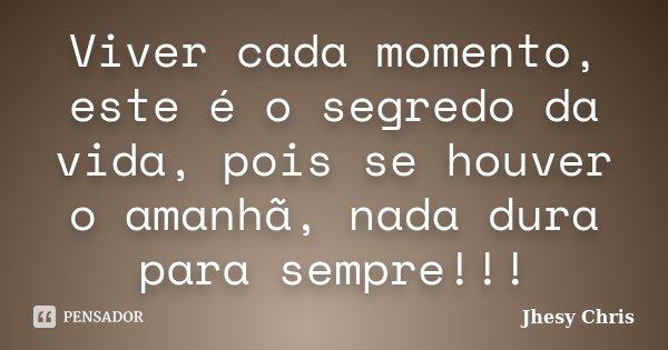 Viver cada momento, este é o segredo da vida, pois se houver o amanhã, nada dura para sempre!!!... Frase de Jhesy Chris.