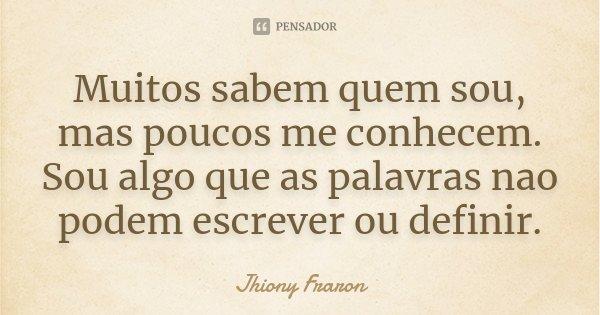 Muitos sabem quem sou, mas poucos me conhecem. Sou algo que as palavras nao podem escrever ou definir.... Frase de Jhiony Fraron.