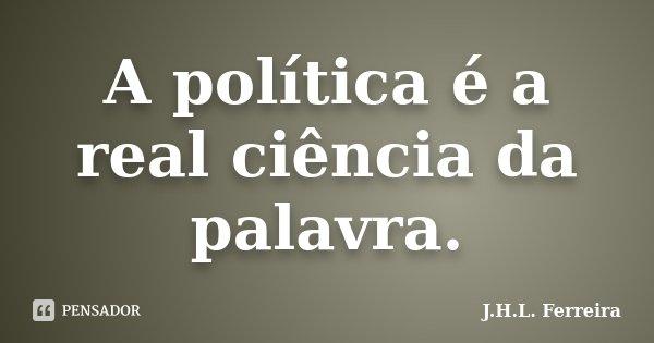 A política é a real ciência da palavra.... Frase de J.H.L. Ferreira.