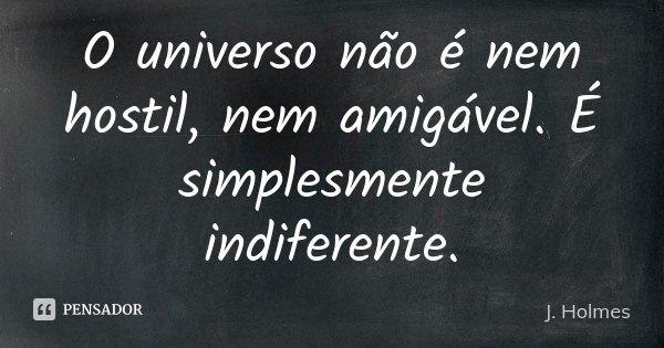 O universo não é nem hostil, nem amigável. É simplesmente indiferente.... Frase de J. Holmes.