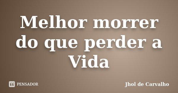 Melhor morrer do que perder a Vida... Frase de Jhol de Carvalho.