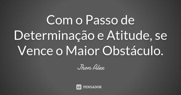 Com o Passo de Determinação e Atitude, se Vence o Maior Obstáculo.... Frase de Jhon Alex.