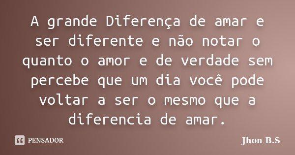 A grande Diferença de amar e ser diferente e não notar o quanto o amor e de verdade sem percebe que um dia você pode voltar a ser o mesmo que a diferencia de am... Frase de Jhon B.S.
