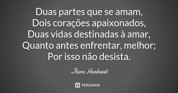 Duas partes que se amam, Dois corações apaixonados, Duas vidas destinadas à amar, Quanto antes enfrentar, melhor; Por isso não desista.... Frase de Jhon Herbert.