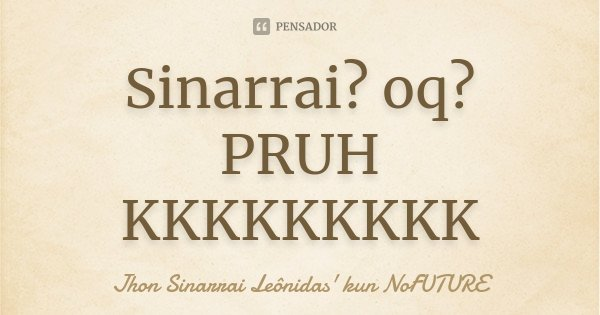Sinarrai? oq? PRUH KKKKKKKKK... Frase de Jhon Sinarrai Leônidas' kun NoFUTURE.