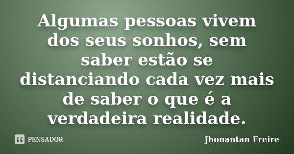 Algumas pessoas vivem dos seus sonhos, sem saber estão se distanciando cada vez mais de saber o que é a verdadeira realidade.... Frase de Jhonantan Freire.