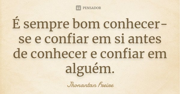 É sempre bom conhecer-se e confiar em si antes de conhecer e confiar em alguém.... Frase de Jhonantan Freire.