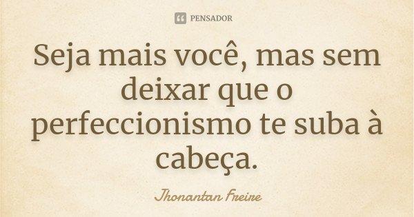 Seja mais você, mas sem deixar que o perfeccionismo te suba à cabeça.... Frase de Jhonantan Freire.