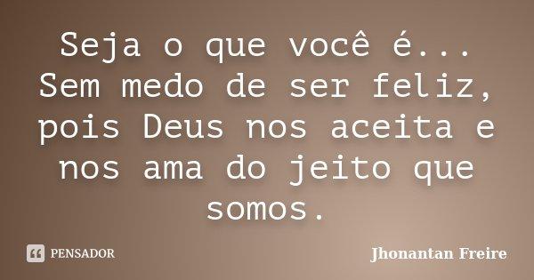 Seja o que você é... Sem medo de ser feliz, pois Deus nos aceita e nos ama do jeito que somos.... Frase de Jhonantan Freire.