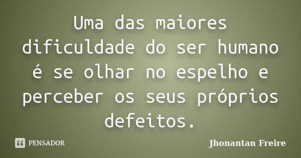Uma das maiores dificuldade do ser humano é se olhar no espelho e perceber os seus próprios defeitos.... Frase de Jhonantan Freire.